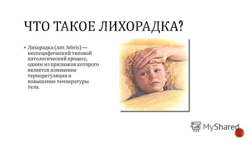 Лихорадка ( лат. febris) неспецифический типовой патологический процесс, одним из признаков которого является изменение терморегуляции и повышение температуры тела.