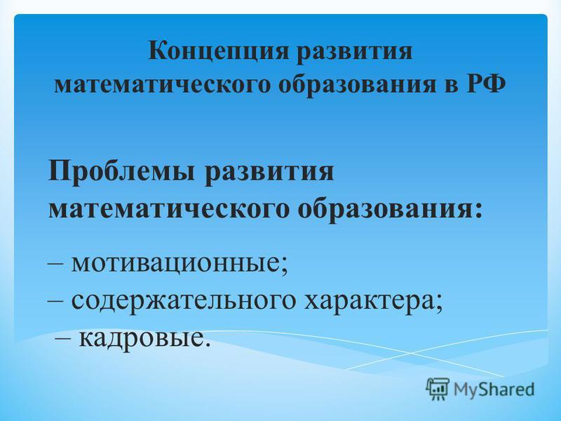 Проблемы развития математического образования: – мотивационные; – содержательного характера; – кадровые. Концепция развития математического образования в РФ