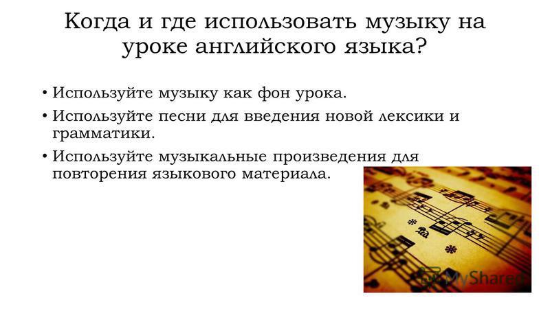 Когда и где использовать музыку на уроке английского языка? Используйте музыку как фон урока. Используйте песни для введения новой лексики и грамматики. Используйте музыкальные произведения для повторения языкового материала.