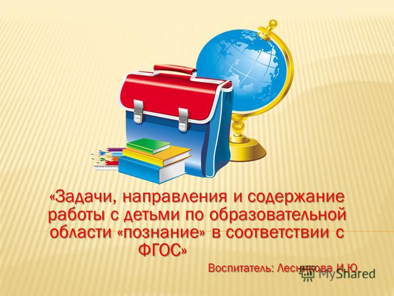 «Задачи, направления и содержание работы с детьми по образовательной области «познание» в соответствии с ФГОС» Воспитатель: Лесникова И.Ю.
