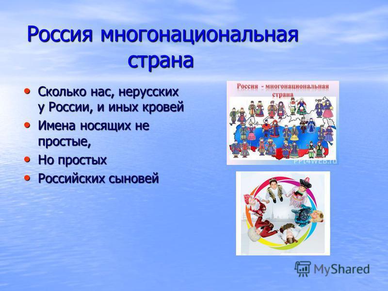 Россия многонациональная страна Сколько нас, нерусских у России, и иных кровей Сколько нас, нерусских у России, и иных кровей Имена носящих не простые, Имена носящих не простые, Но простых Но простых Российских сыновей Российских сыновей