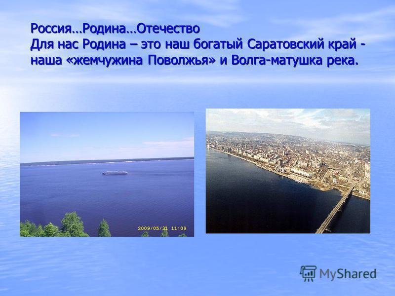 Россия…Родина…Отечество Для нас Родина – это наш богатый Саратовский край - наша «жемчужина Поволжья» и Волга-матушка река.