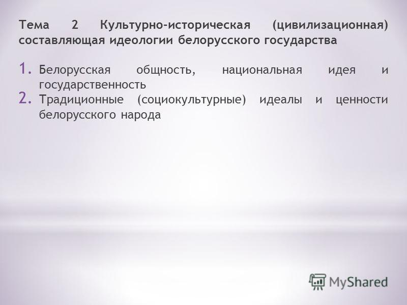 Тема 2 Культурно-историческая (цивилизационная) составляющая идеологии белорусского государства 1. Белорусская общность, национальная идея и государственность 2. Традиционные (социокультурные) идеалы и ценности белорусского народа