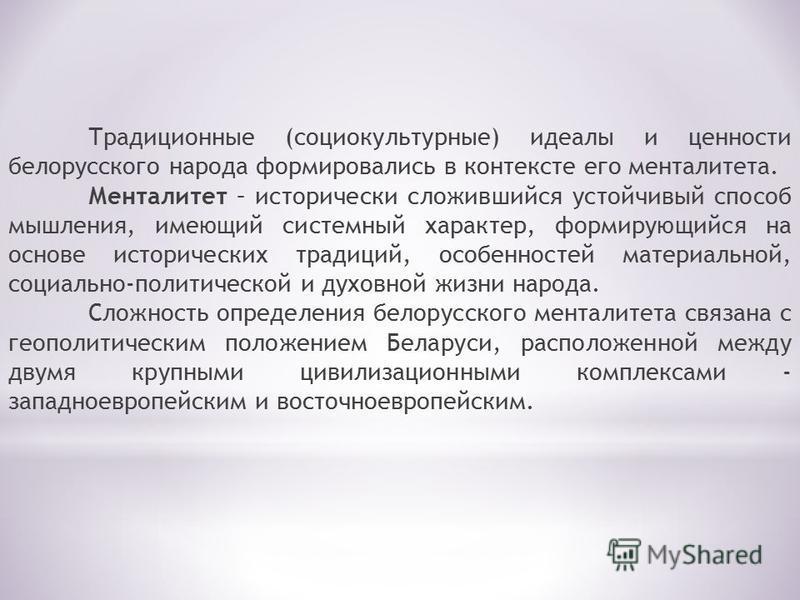Традиционные (социокультурные) идеалы и ценности белорусского народа формировались в контексте его менталитета. Менталитет – исторически сложившийся устойчивый способ мышления, имеющий системный характер, формирующийся на основе исторических традиций
