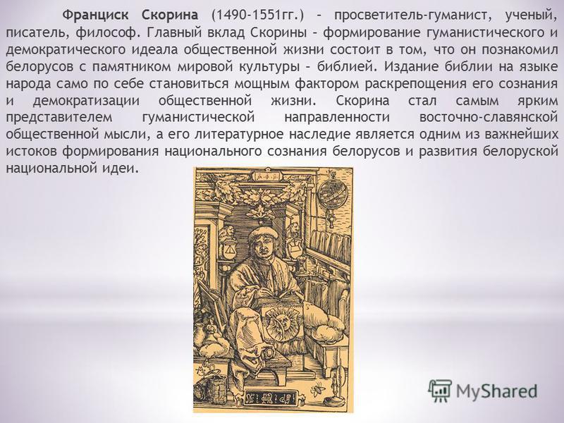 Франциск Скорина (1490-1551 гг.) – просветитель-гуманист, ученый, писатель, философ. Главный вклад Скорины – формирование гуманистического и демократического идеала общественной жизни состоит в том, что он познакомил белорусов с памятником мировой ку
