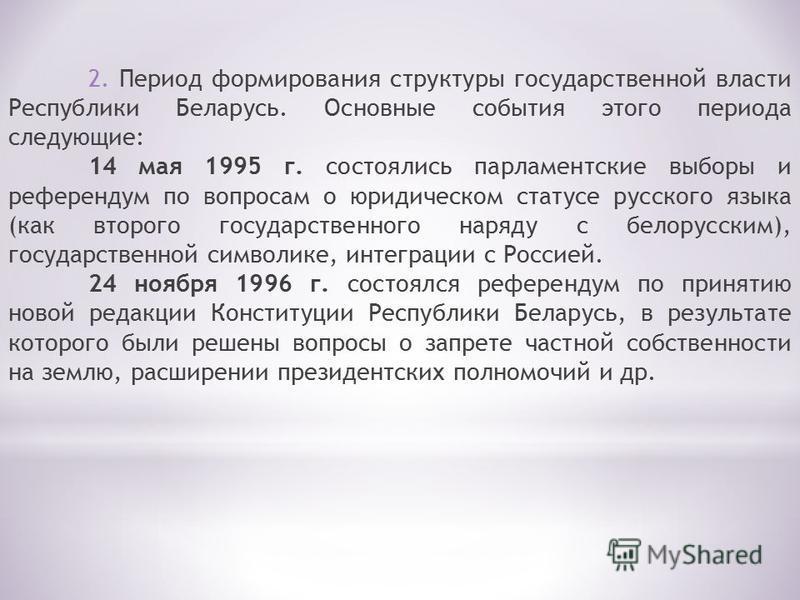 2. Период формирования структуры государственной власти Республики Беларусь. Основные события этого периода следующие: 14 мая 1995 г. состоялись парламентские выборы и референдум по вопросам о юридическом статусе русского языка (как второго государст