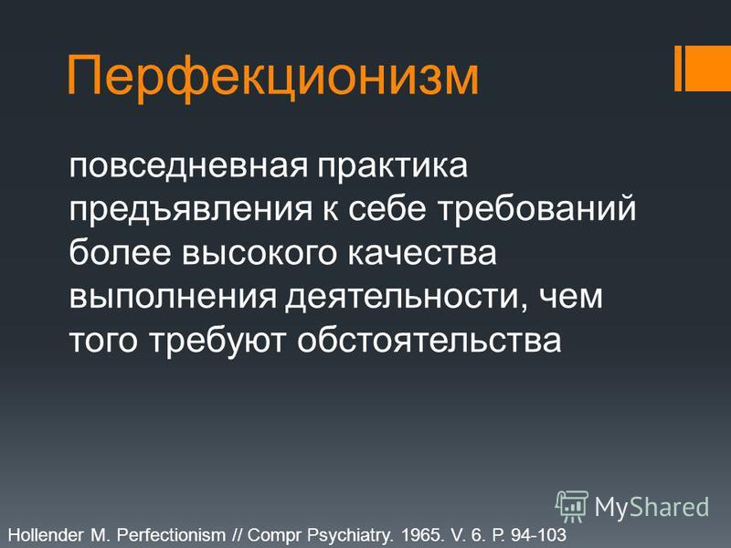 Перфекционизм повседневная практика предъявления к себе требований более высокого качества выполнения деятельности, чем того требуют обстоятельства Hollender M. Perfectionism // Compr Psychiatry. 1965. V. 6. Р. 94-103