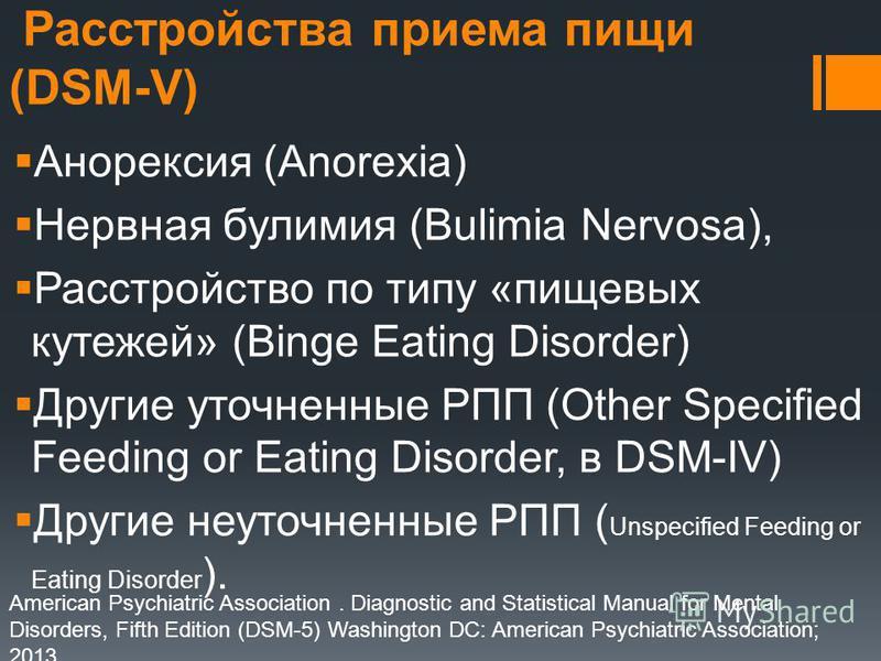 Расстройства приема пищи (DSM-V) Анорексия (Anorexia) Нервная булимия (Bulimia Nervosa), Расстройство по типу «пищевых кутежей» (Binge Eating Disorder) Другие уточненные РПП (Other Specified Feeding or Eating Disorder, в DSM-IV) Другие неуточненные Р