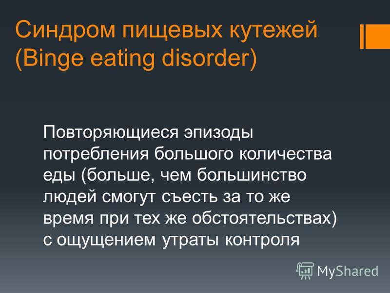 Синдром пищевых кутежей (Binge eating disorder) Повторяющиеся эпизоды потребления большого количества еды (больше, чем большинство людей смогут съесть за то же время при тех же обстоятельствах) с ощущением утраты контроля