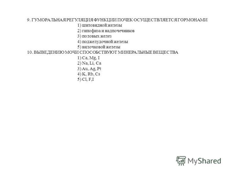 9. ГУМОРАЛЬНАЯ РЕГУЛЯЦИЯ ФУНКЦИИ ПОЧЕК ОСУЩЕСТВЛЯЕТСЯ ГОРМОНАМИ 1) щитовидной железы 2) гипофиза и надпочекников 3) половых желез 4) поджелудочной железы 5) вилочковой железы 10. ВЫВЕДЕНИЮ МОЧИ СПОСОБСТВУЮТ МИНЕРАЛЬНЫЕ ВЕЩЕСТВА 1) Са, Мg, I 2) Na, Li