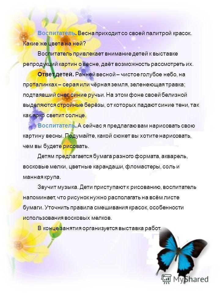 Воспитатель. Весна приходит со своей палитрой красок. Какие же цвета на ней? Воспитатель привлекает внимание детей к выставке репродукций картин о весне, даёт возможность рассмотреть их. Ответ детей. Ранней весной – чистое голубое небо, на проталинка