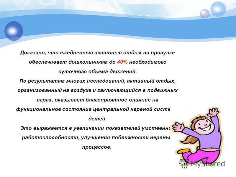 Доказано, что ежедневный активный отдых на прогулке обеспечивает дошкольникам до 40% необходимого суточного объема движений. По результатам многих исследований, активный отдых, организованный на воздухе и заключающийся в подвижных играх, оказывает бл