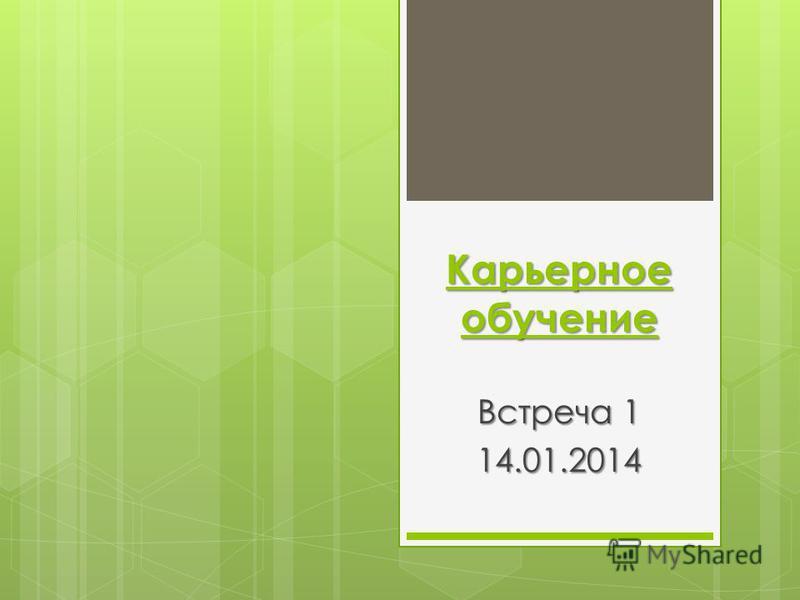 Карьерное обучение Встреча 1 14.01.2014
