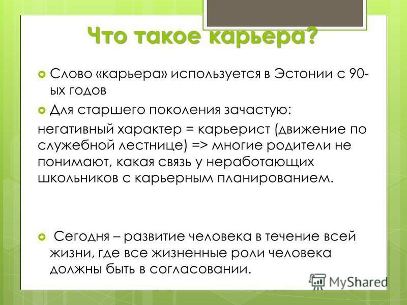 Что такое карьера? Слово «карьера» используется в Эстонии с 90- ых годов Для старшего поколения зачастую: негативный характер = карьерист (движение по служебной лестнице) => многие родители не понимают, какая связь у неработающих школьников с карьерн