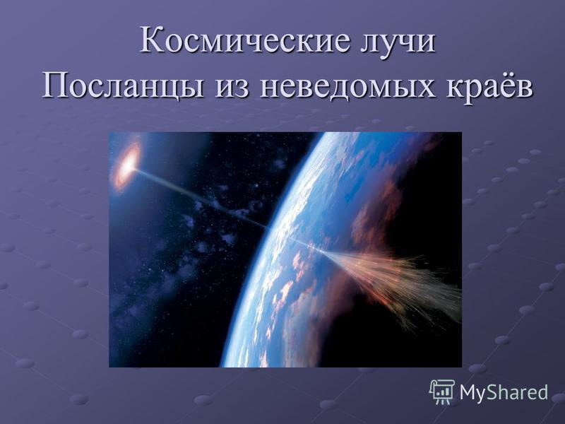 Космические лучи Посланцы из неведомых краёв