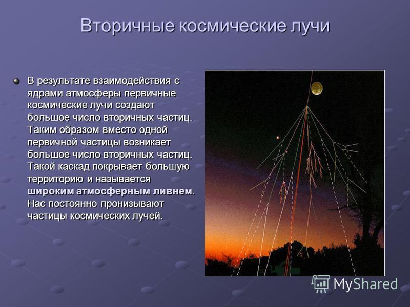 В результате взаимодействия с ядрами атмосферы первичные космические лучи создают большое число вторичных частиц. Таким образом вместо одной первичной частицы возникает большое число вторичных частиц. Такой каскад покрывает большую территорию и назыв