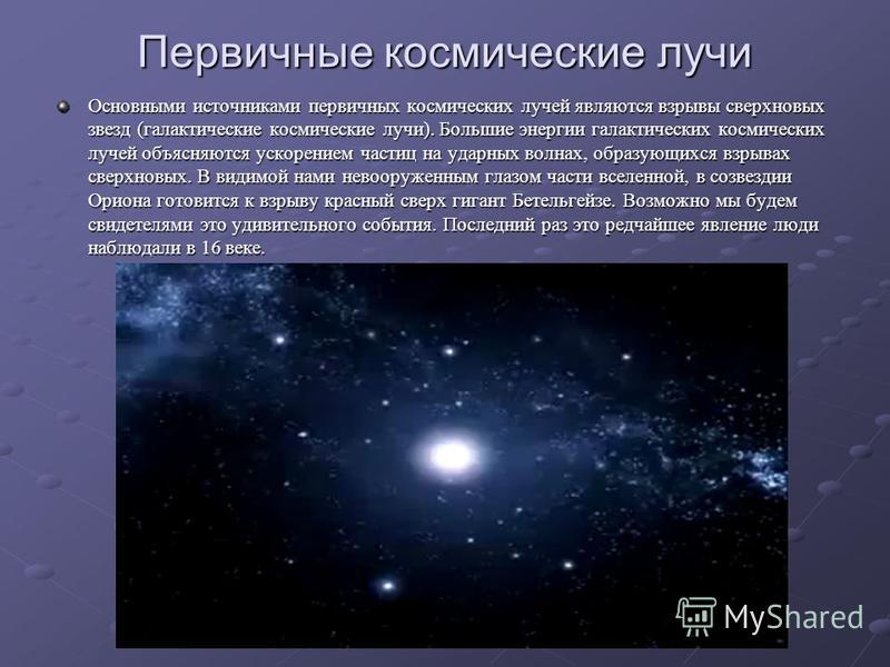 Первичные космические лучи Основными источниками первичных космических лучей являются взрывы сверхновых звезд (галактические космические лучи). Большие энергии галактических космических лучей объясняются ускорением частиц на ударных волнах, образующи