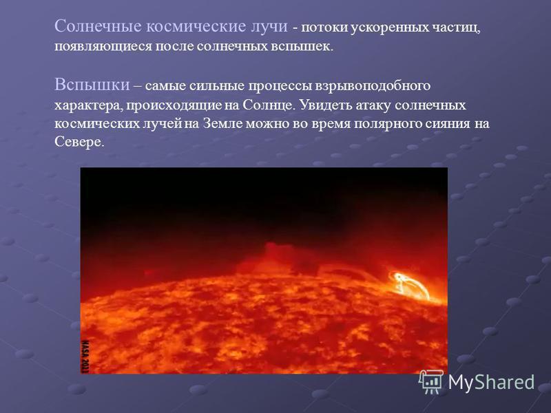 Солнечные космические лучи - потоки ускоренных частиц, появляющиеся после солнечных вспышек. Вспышки – самые сильные процессы взрывоподобного характера, происходящие на Солнце. Увидеть атаку солнечных космических лучей на Земле можно во время полярно