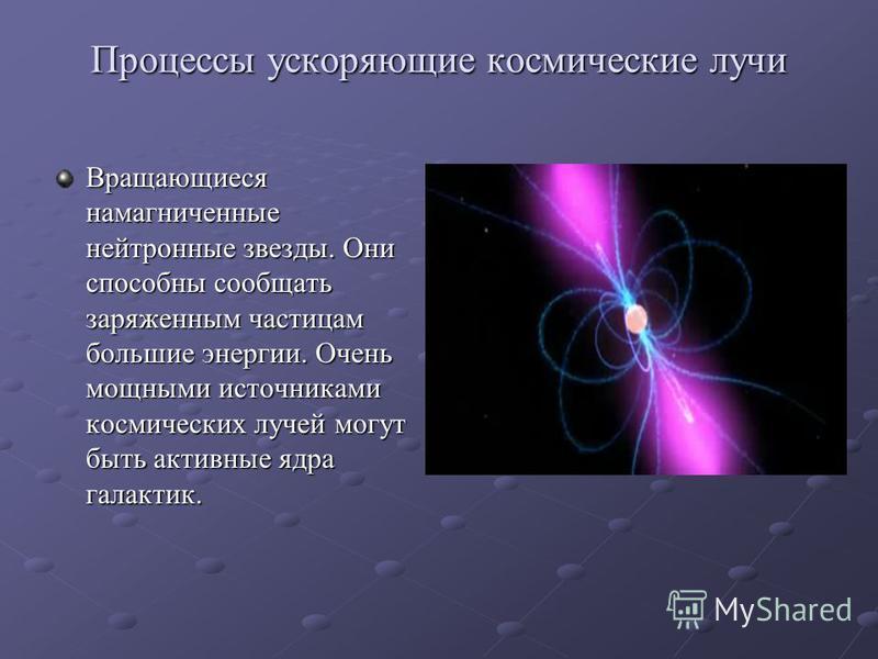 Процессы ускоряющие космические лучи Вращающиеся намагниченные нейтронные звезды. Они способны сообщать заряженным частицам большие энергии. Очень мощными источниками космических лучей могут быть активные ядра галактик.