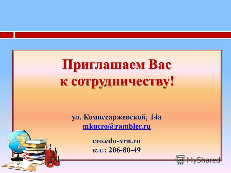 Приглашаем Вас к сотрудничеству! Приглашаем Вас к сотрудничеству! ул. Комиссаржевской, 14 а mkucro@rambler.ru mkucro@rambler.ru cro.edu-vrn.ru к.т.: 206-80-49