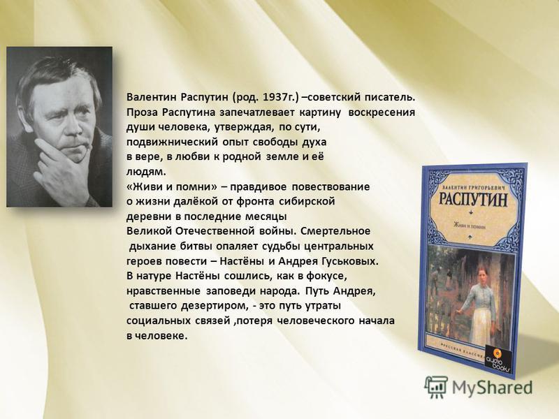 Валентин Распутин (род. 1937 г.) –советский писатель. Проза Распутина запечатлевает картину воскресения души человека, утверждая, по сути, подвижнический опыт свободы духа в вере, в любви к родной земле и её людям. «Живи и помни» – правдивое повество