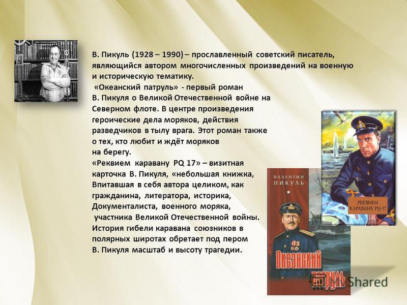 В. Пикуль (1928 – 1990) – прославленный советский писатель, являющийся автором многочисленных произведений на военную и историческую тематику. «Океанский патруль» - первый роман В. Пикуля о Великой Отечественной войне на Северном флоте. В центре прои