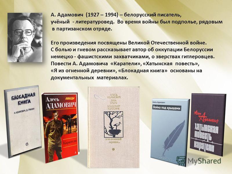 А. Адамович (1927 – 1994) – белорусский писатель, учёный - литературовед. Во время войны был подполье, рядовым в партизанском отряде. Его произведения посвящены Великой Отечественной войне. С болью и гневом рассказывает автор об оккупации Белоруссии