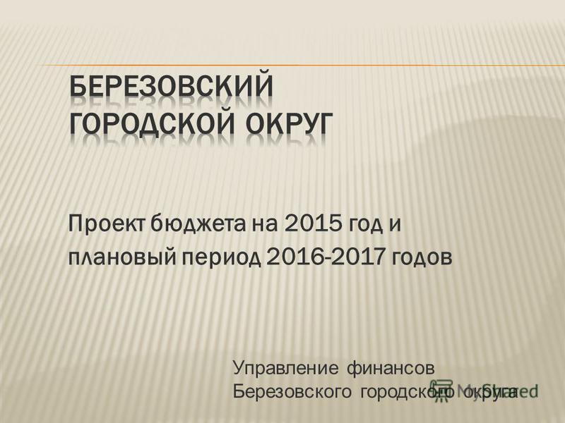 Проект бюджета на 2015 год и плановый период 2016-2017 годов Управление финансов Березовского городского округа