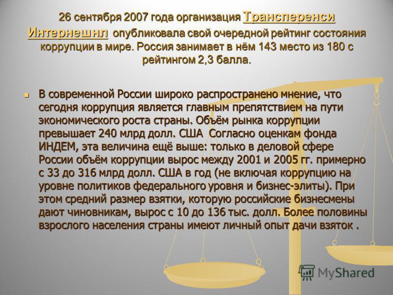 26 сентября 2007 года организация Трансперенси Интернешнл опубликовала свой очередной рейтинг состояния коррупции в мире. Россия занимает в нём 143 место из 180 с рейтингом 2,3 балла. Трансперенси Интернешнл Трансперенси Интернешнл В современной Росс