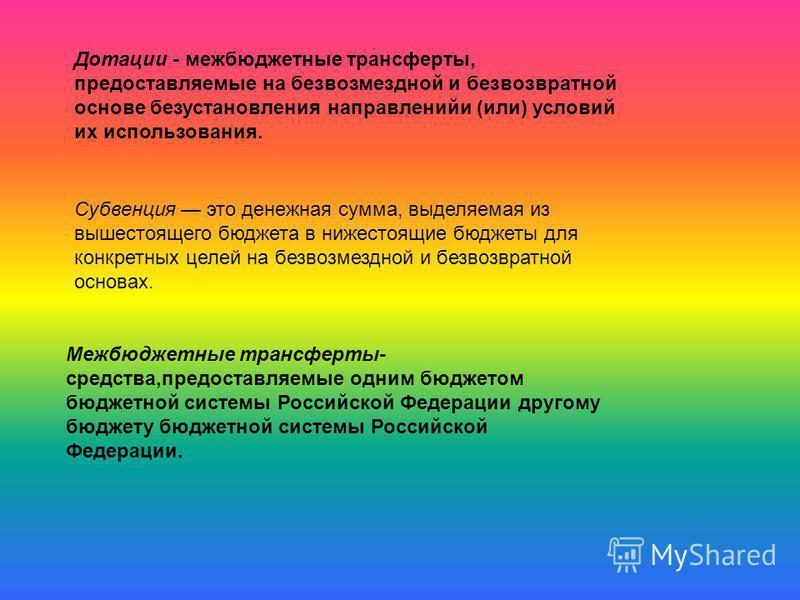 Дотации - межбюджетные трансферты, предоставляемые на безвозмездной и безвозвратной основе без установления направленийи (или) условий их использования. Межбюджетные трансферты- средства,предоставляемые одним бюджетом бюджетной системы Российской Фед