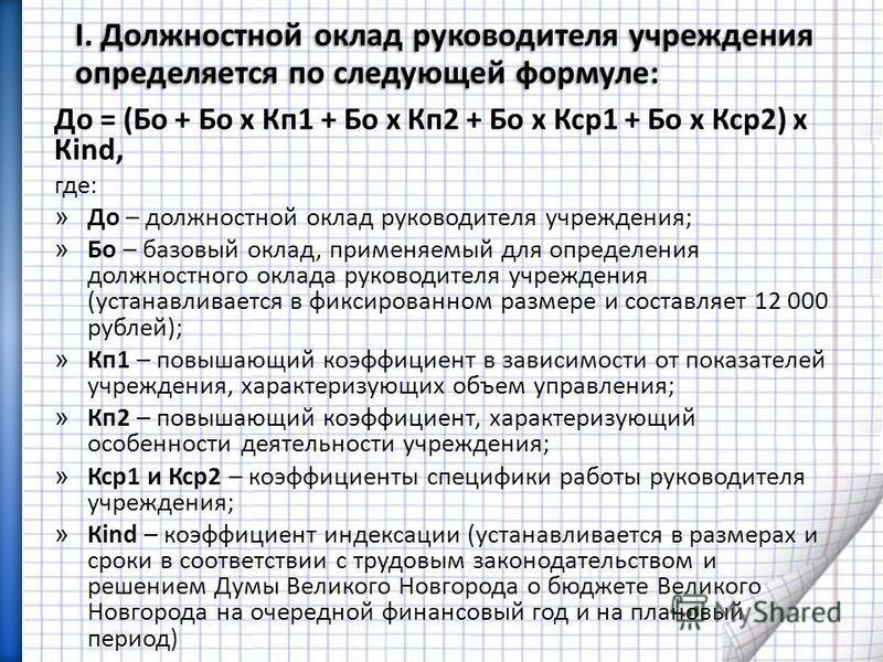 I. Должностной оклад руководителя учреждения определяется по следующей формуле: До = (Бо + Бо х Кп 1 + Бо х Кп 2 + Бо х Кср 1 + Бо х Кср 2) х Кind, где: » До – должностной оклад руководителя учреждения; » Бо – базовый оклад, применяемый для определен
