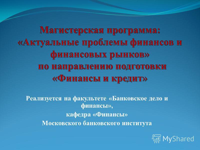 Реализуется на факультете «Банковское дело и финансы», кафедра «Финансы» Московского банковского института