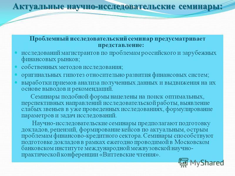 Актуальные научно-исследовательские семинары: Актуальные научно-исследовательские семинары: Проблемный исследовательский семинар предусматривает представление: исследований магистрантов по проблемам российского и зарубежных финансовых рынков; собстве