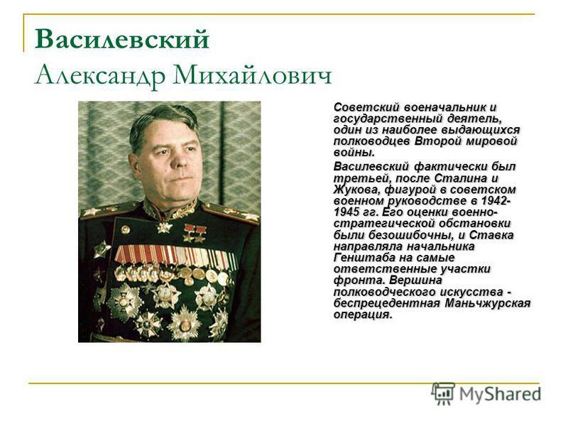 Василевский Александр Михайлович Советский военачальник и государственный деятель, один из наиболее выдающихся полководцев Второй мировой войны. Василевский фактически был третьей, после Сталина и Жукова, фигурой в советском военном руководстве в 194