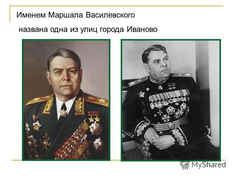 Именем Маршала Василевского названа одна из улиц города Иваново