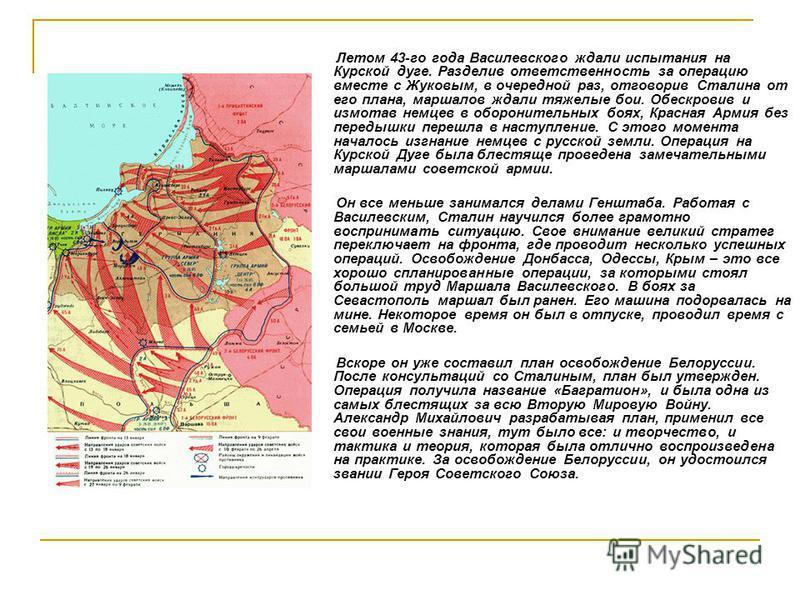 Летом 43-го года Василевского ждали испытания на Курской дуге. Разделив ответственность за операцию вместе с Жуковым, в очередной раз, отговорив Сталина от его плана, маршалов ждали тяжелые бои. Обескровив и измотав немцев в оборонительных боях, Крас