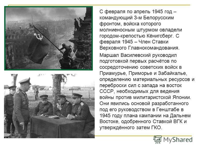 С февраля по апрель 1945 год – командующий 3-м Белорусским фронтом, войска которого молниеносным штурмом овладели городом-крепостью Кёнигсберг. С февраля 1945 – Член Ставки Верховного Главнокомандования. Маршал Василевский руководил подготовкой первы