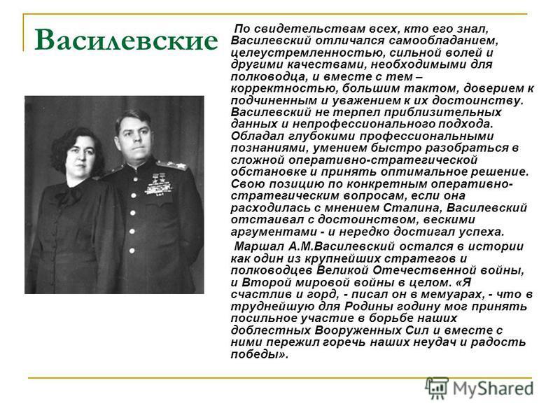 Василевские По свидетельствам всех, кто его знал, Василевский отличался самообладанием, целеустремленностью, сильной волей и другими качествами, необходимыми для полководца, и вместе с тем – корректностью, большим тактом, доверием к подчиненным и ува