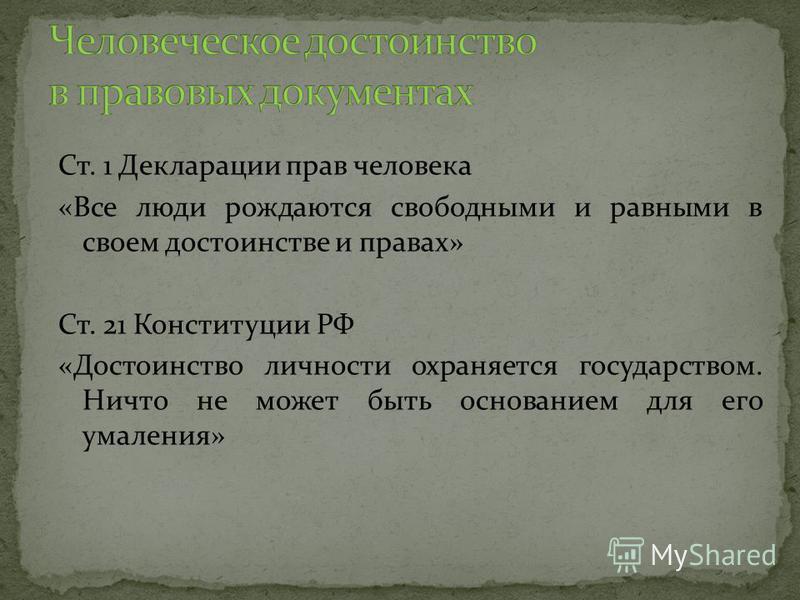 Ст. 1 Декларации прав человека «Все люди рождаются свободными и равными в своем достоинстве и правах» Ст. 21 Конституции РФ «Достоинство личности охраняется государством. Ничто не может быть основанием для его умаления»