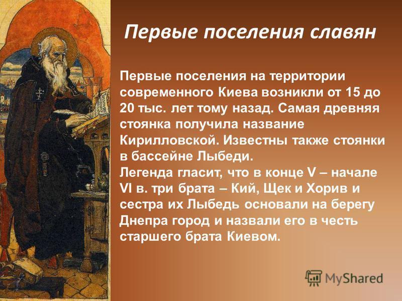 Первые поселения славян Первые поселения на территории современного Киева возникли от 15 до 20 тыс. лет тому назад. Самая древняя стоянка получила название Кирилловской. Известны также стоянки в бассейне Лыбеди. Легенда гласит, что в конце V – начале