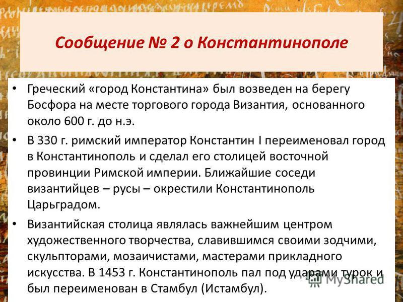 Сообщение 2 о Константинополе Греческий «город Константина» был возведен на берегу Босфора на месте торгового города Византия, основанного около 600 г. до н.э. В 330 г. римский император Константин I переименовал город в Константинополь и сделал его