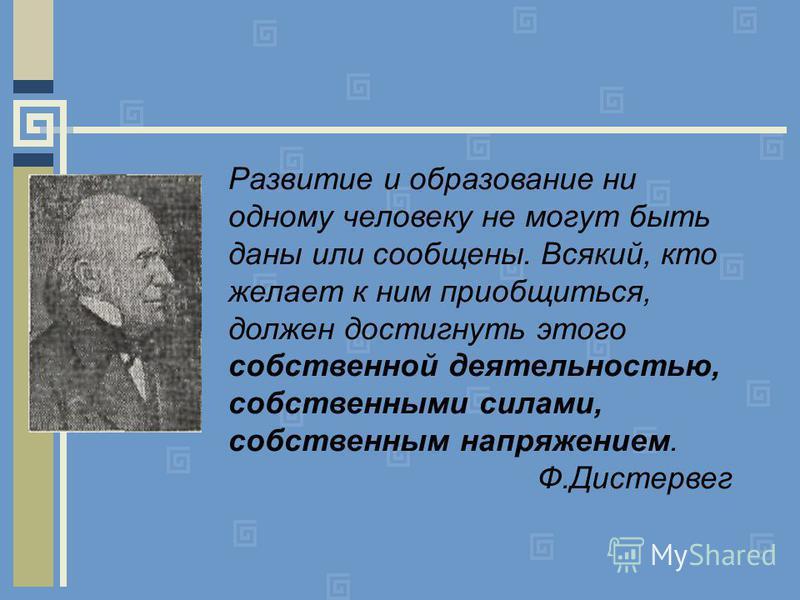 Развитие и образование ни одному человеку не могут быть даны или сообщены. Всякий, кто желает к ним приобщиться, должен достигнуть этого собственной деятельностью, собственными силами, собственным напряжением. Ф.Дистервег.