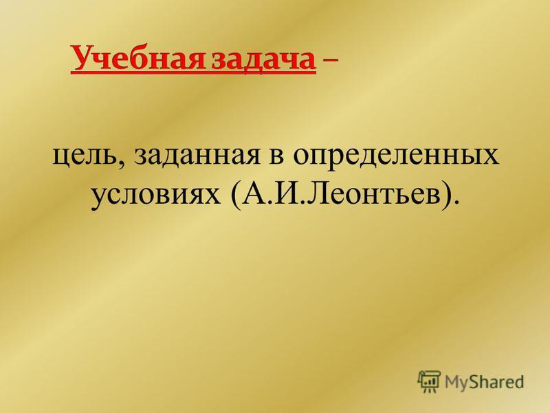 цель, заданная в определенных условиях (А.И.Леонтьев).