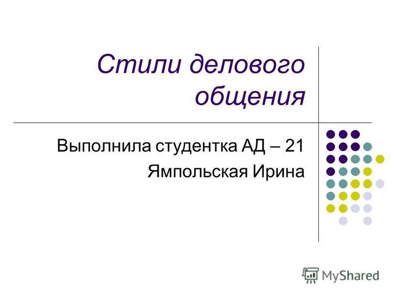 Стили делового общения Выполнила студентка АД – 21 Ямпольская Ирина