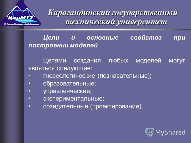 Цели и основные свойства при построении моделей Целями создания любых моделей могут являться следующие: гносеологические (познавательные); образовательные; управленческие; экспериментальные; созидательные (проектирование). Карагандинский государствен