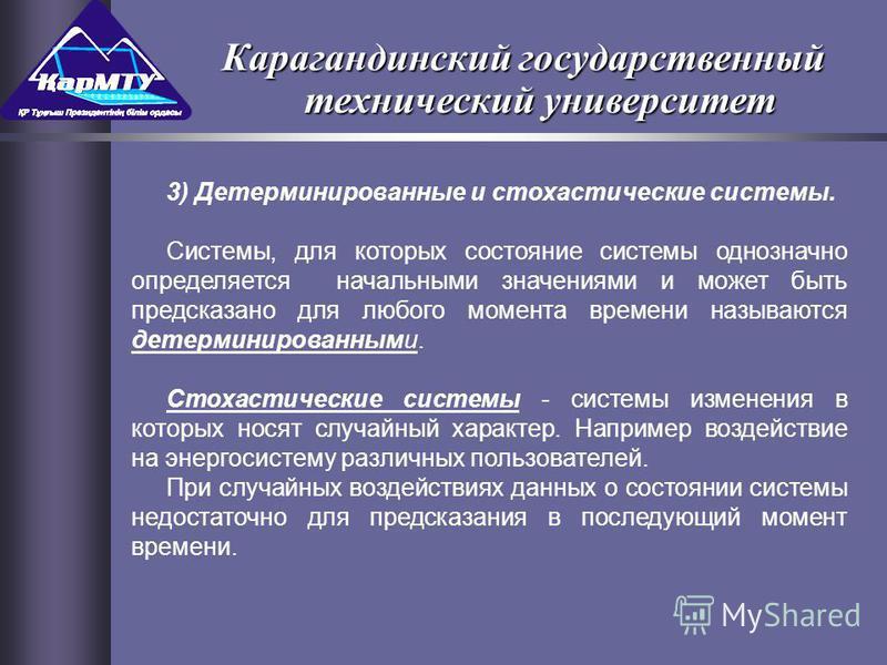 3) Детерминированные и стохастические системы. Системы, для которых состояние системы однозначно определяется начальными значениями и может быть предсказано для любого момента времени называются детерминированными. Стохастические системы - системы из