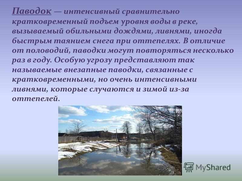 Паводок интенсивный сравнительно кратковременный подъем уровня воды в реке, вызываемый обильными дождями, ливнями, иногда быстрым таянием снега при оттепелях. В отличие от половодий, паводки могут повторяться несколько раз в году. Особую угрозу предс