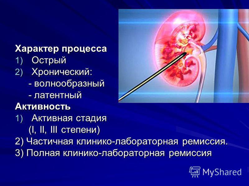 Характер процесса 1) Острый 2) Хронический: - волнообразный - волнообразный - латентный - латентный Активность 1) Активная стадия (І, II, III степени) (І, II, III степени) 2) Частичная клинико-лабораторная ремиссия. 3) Полная клинико-лабораторная рем