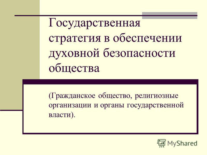 Государственная стратегия в обеспечении духовной безопасности общества (Гражданское общество, религиозные организации и органы государственной власти).