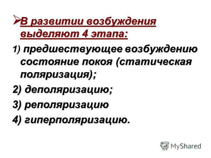 В развитии возбуждения выделяют 4 этапа: В развитии возбуждения выделяют 4 этапа: предшествующее возбуждению состояние покоя (статическая поляризация); 1) предшествующее возбуждению состояние покоя (статическая поляризация); 2) деполяризацию; 3) репо